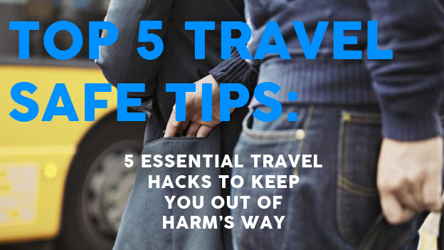 Top 5 Travel Safe Tips - Five essential travel hacks to keep you out of harm's way