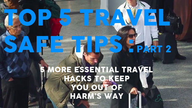 Top 5 Travel Safe Tips Part 2 – Five essential travel hacks to keep you out of harm's way