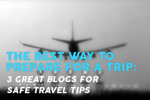 The best way to prepare for a trip: 3 great blogs for safe travel tips