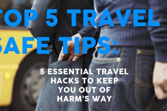 Top 5 Travel Safe Tips – Five essential travel hacks to keep you out of harm's way